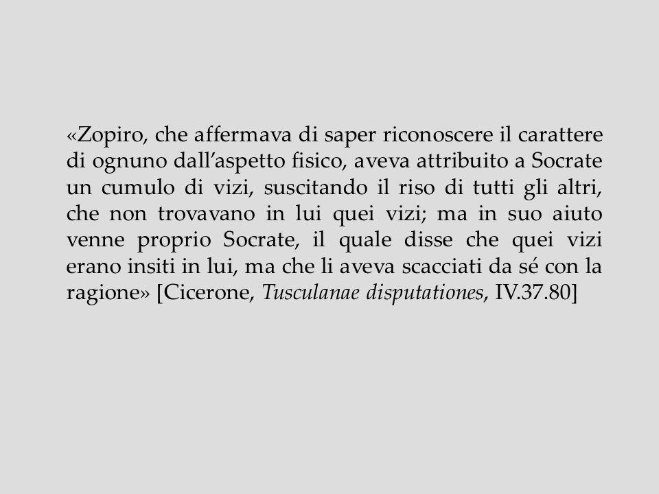 «Zopiro, che affermava di saper riconoscere il carattere di ognuno dall'aspetto fisico, aveva attribuito a Socrate un cumulo di vizi, suscitando il riso di tutti gli altri, che non trovavano in lui quei vizi; ma in suo aiuto venne proprio Socrate, il quale disse che quei vizi erano insiti in lui, ma che li aveva scacciati da sé con la ragione» [Cicerone, Tusculanae disputationes, IV.37.80]